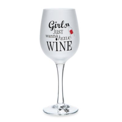 "16 oz. ""Girls Just Wanna Have Wine"" Wine Glass"