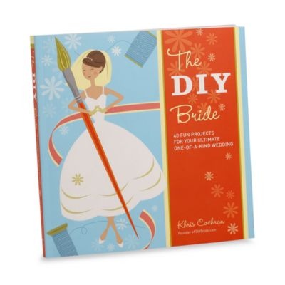 The DIY in Do-It-Yourself Bride in 40 Fun Projects for a One-of-a-Kind Wedding Book