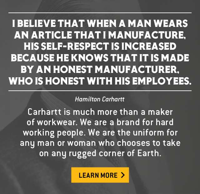 i believe that when a man wears an article that i manufacture, his self respect is increased because he knows that it is made by an honest manufacturer, who is honest with his employees. Carhartt is much more than a maker of workwear.  We are a brand for hard working people. We are the uniform for any man or woman who chooses to take on any rugged corner of Earth. Learn More