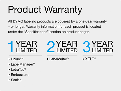 Product Warranty - 1 Year Limited: Rhino(TM), LabelManager(R), LetraTag®, Embossers, Scales. 2 Year Limited: LabelWriter(R) & CardScan(R)