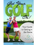 Get Your Golf On!: Your Guide to Getting in the Game