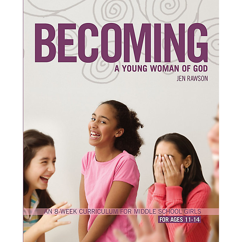 Becoming a Young Woman of God: An 8-Week Curriculum for Middle School Girls, for Ages 11-14