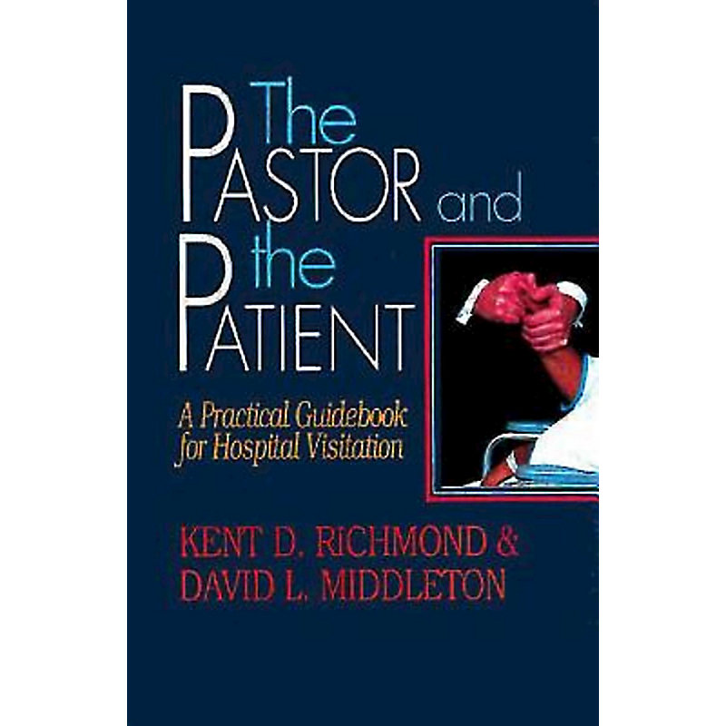 The Pastor and the Patient: A Practical Guidebook for Hospital Visitation