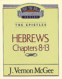 Thru the Bible Commentary Series: Hebrews Chapters 8-13