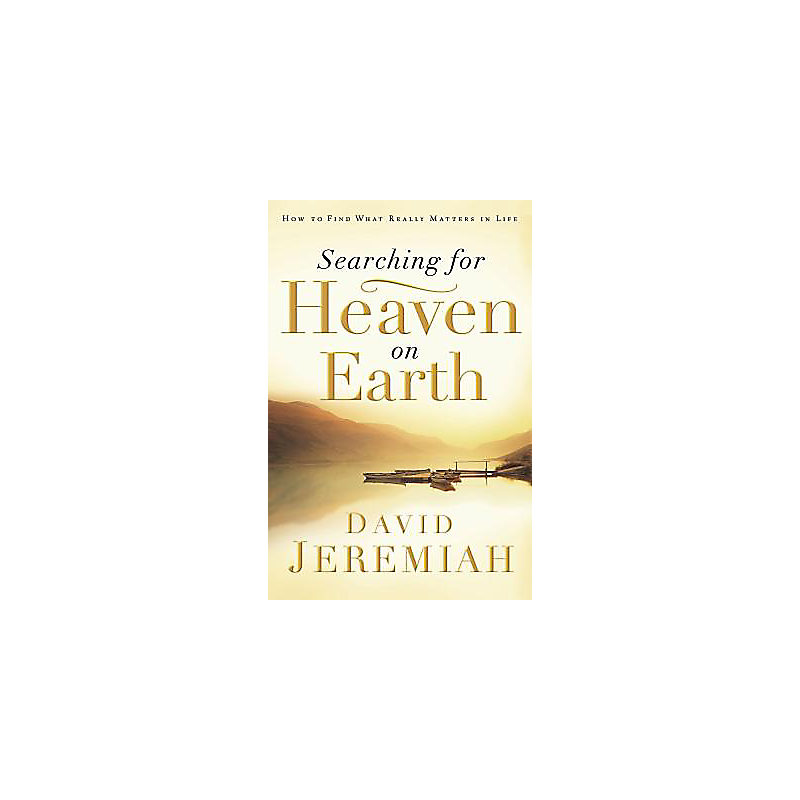 Searching for Heaven on Earth: How to Find What Really Matters in Life
