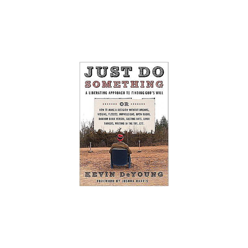 Just Do Something: A Liberating Approach to Finding God's Will, Or, How to Make a Decision Without Dreams, Visions, Fleeces, Impressions,