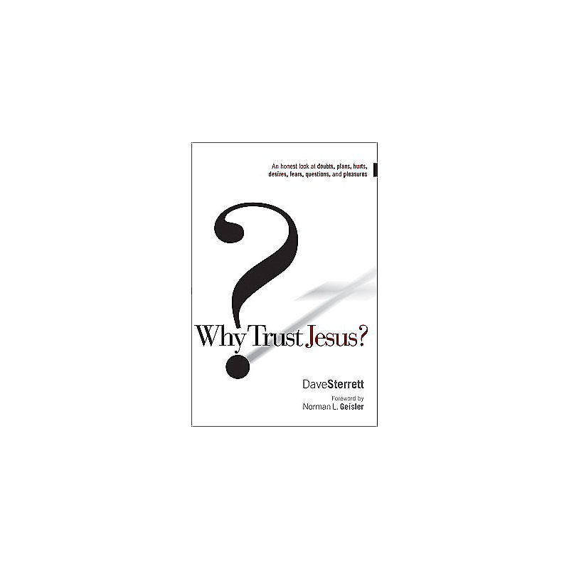 Why Trust Jesus?: An Honest Look at Doubts, Plans, Hurts, Desires, Fears, Questions, and Pleasures