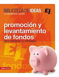 Biblioteca de Ideas: Promocion y Levantamiento de Fondos: Para Refrescar Tu Ministerio