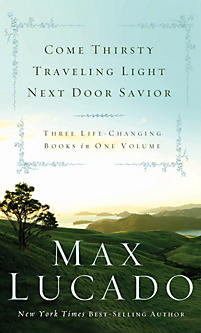 Lucado 3-in-1: Come Thirsty, Traveling Light, Next Door Savior by Max Lucado