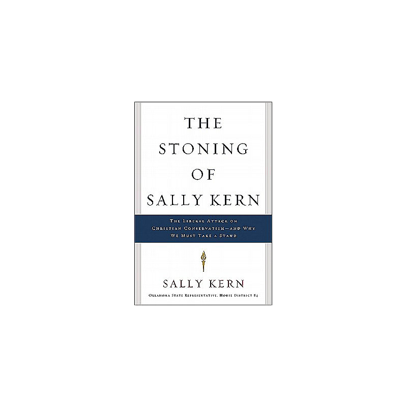 The Stoning of Sally Kern: The Liberal Attack on Christian Conservatism-And Why We Must Take a Stand
