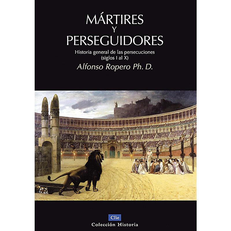 Martires y Perseguidores: Historia General de las Persecusiones (Siglos I-X)