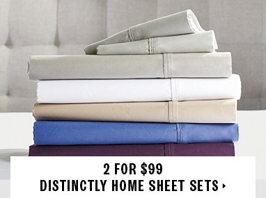 2 for $99 DISTINCTLY HOME sheet sets