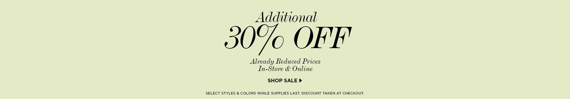 additional 30 off already reduced prices. In-store and online. click here to shop sale. select styles and colors while supplies last. discount taken at checkout.