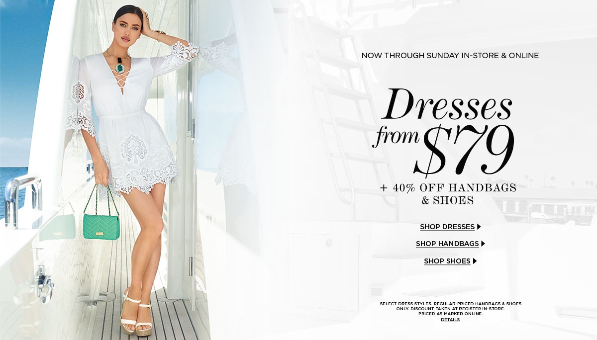 Dresses from $79 40% Off Handbags & Shoes