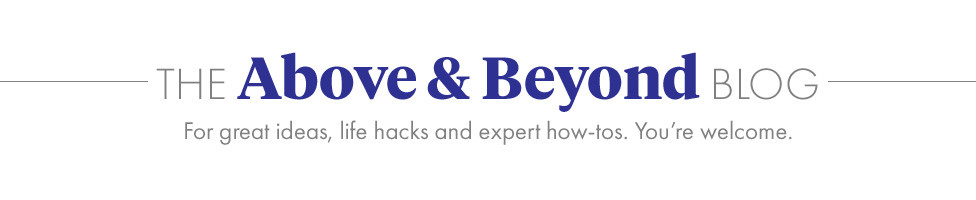 The Above & Beyond Blog. For great ideas, life hacks and expert how-tos. You're welcome.