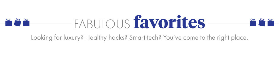 Fabulous Favorites. Looking for luxury? Healthy hacks? Smart tech? You've come to the right place.
