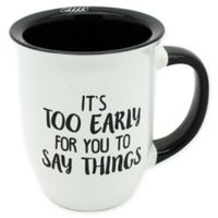 """It's Too Early For You To Say Things"" Mug in White"