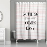 Designs Direct Nothing Worth Having Comes Easy 74-Inch x 71-Inch Shower Curtain in Pink