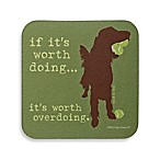 "Dog is Good ""If It's Worth Doing...It's Worth Overdoing"" Coaster"
