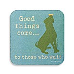 "Dog is Good ""Good Things Come to Those Who Wait"" Coaster"