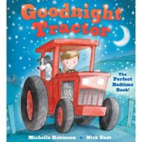 """""""Goodnight Tractor"""" Written by Michelle Robinson and Illustrated by Nick East"""