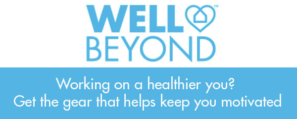 Well Beyond. Working on a healthier you? Get the gear that helps keep you motivated