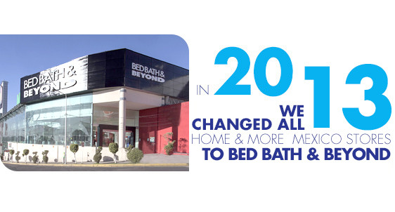 In 2013, we changed all Home and More stores in Mexico to Bed Bath and Beyond
