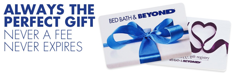Bed Bath and Beyond Gift Cards - Always the perfect gift. Never a fee, never expires