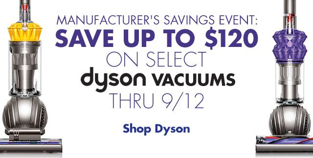 Dyson Manufacturer's Savings Event. Save up to $120 on Select Dyson Vacuums thru 9/12