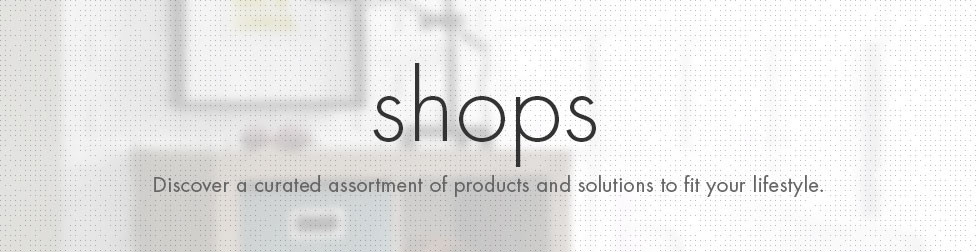 Shops. Discover a curated assortment of products and solutions to fit your lifestyle.