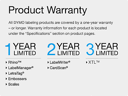 Product Warranty - 1 Year Limited: Rhino(TM), LabelManager(R), LetraTag®, Embossers, Scales. 2 Year Limited: LabelWriter(R) & CardScan(R). 3 Year Limited: XTL (TM)