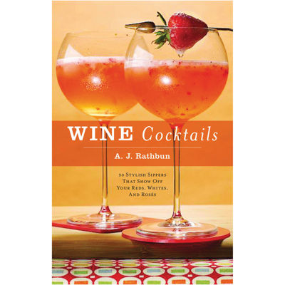 Wine Cocktails: 50 Stylish Sippers That Show Off Your Reds, Whites and Rosés