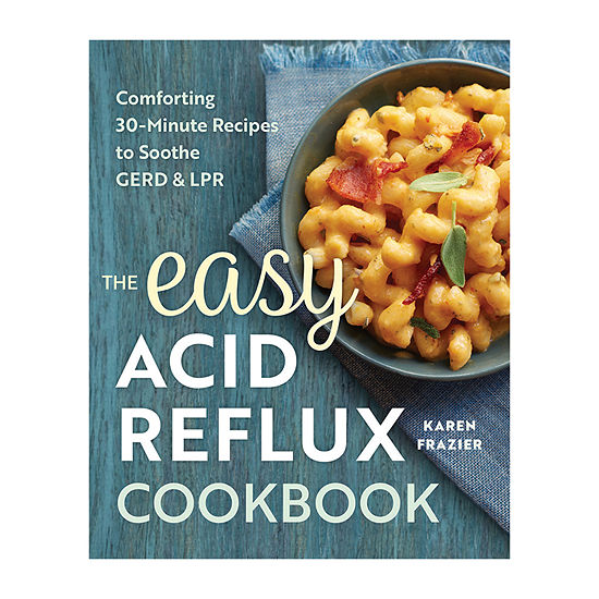 The Easy Acid Reflux Cookbook: Comforting 30-Minute Recipes To Soothe Gerd And Lpr