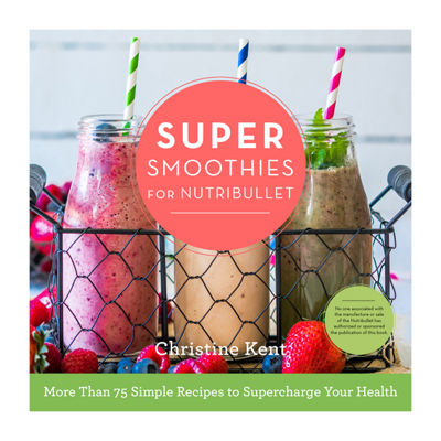 Cookbook Super Smoothies For Nutribullet: More Than 75 Simple Recipes To Supercharge Your Health