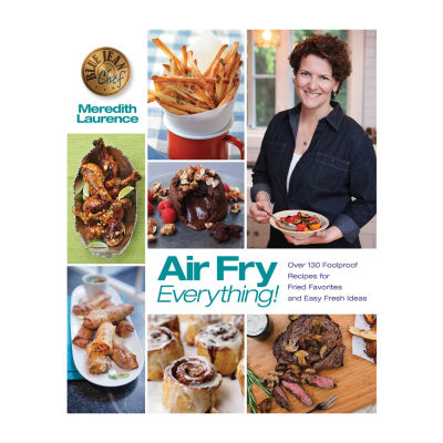 Air Fry Everything! : Over 130 Foolproof Recipes For Fried Favorites And Easy Fresh Ideas