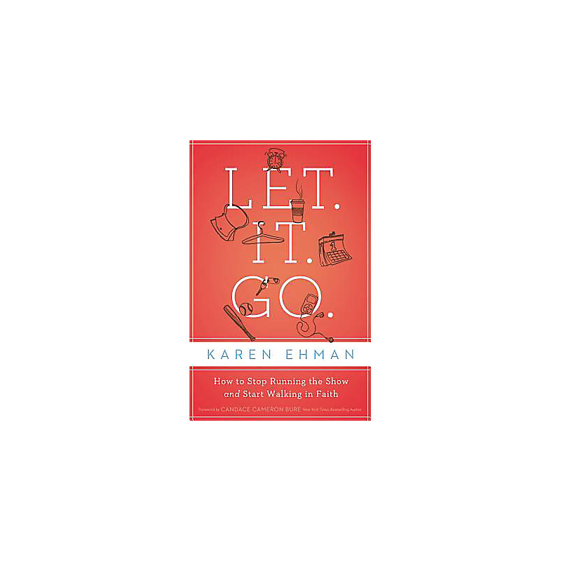 Let  It  Go : How to Stop Running the Show and Start Walking in Faith