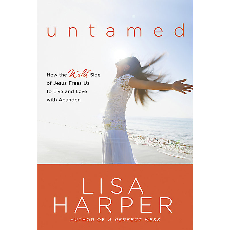 Untamed: How the Wild Side of Jesus Frees Us to Live and Love with Abandon