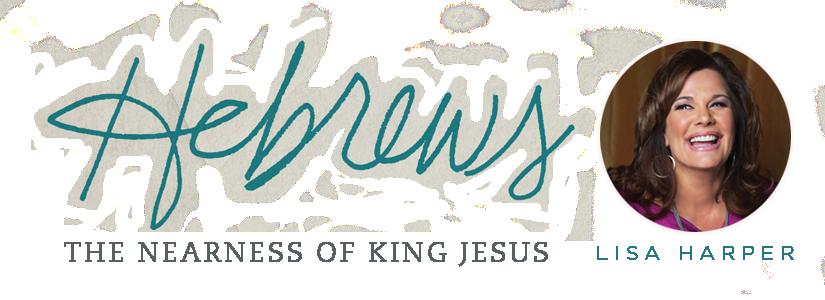Hebrews: The Nearness of King Jesus | Lisa Harper | LifeWay