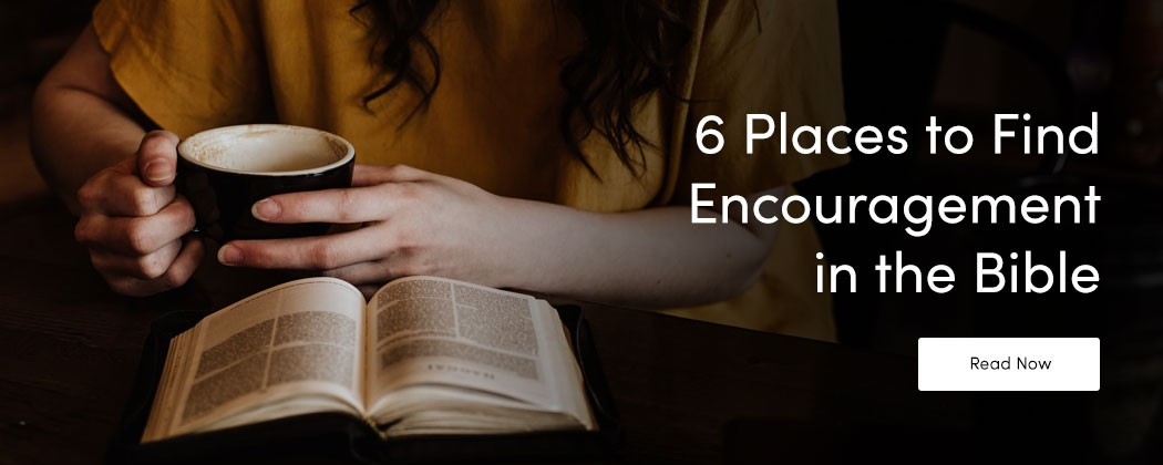 6 Places to Find Encouragement in the Bible