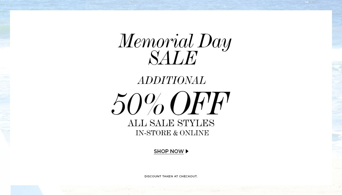 Memorial Day Sale. Additional 50% Off All Sale Styles. In-store & Online